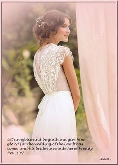 Let us rejoice and be glad and give Him glory! For the wedding of the Lamb has come, and His Bride has made herself ready. Rev 19:7