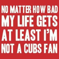 At least I'm not a Cubs fan