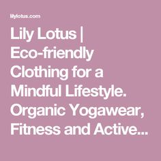 Lily Lotus | Eco-friendly Clothing for a Mindful Lifestyle. Organic Yogawear, Fitness and Active apparel. Sustainable Bamboo meditation, resort & spa style. Made in the USA.