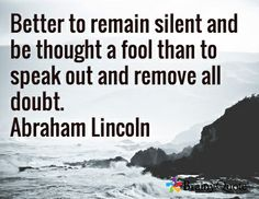 Better to remain silent and be thought a fool than to speak out and remove all doubt. Abraham Lincoln