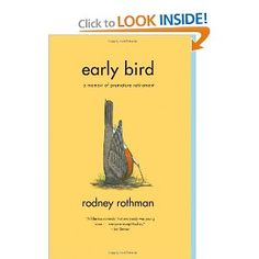 Early Bird: A Memoir of Premature Retirement: Everyone says they would like to retire early, but Rodney Rothman actually did it -- forty years early. Burnt out, he decides at the age of twenty-eight to  move in with an elderly piano teacher at Century Village, a retirement community that is home to thousands of senior citizens. Early Bird is an irreverent, hilarious, and ultimately warmhearted account of Rodney's journey deep into the heart of retirement.