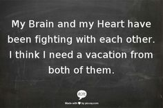 My Brain and my Heart have been fighting with each other. I think I need a vacation from both