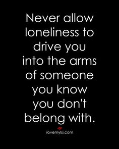 Best love Sayings & Quotes QUOTATION – Image : As the quote says – Description Never allow loneliness to drive you into the arms of someone you know you don't belong with. #relationships #quotes #love #loneliness Sharing is Love – Don't forget to share this q... - #Love https://quotesdaily.net/love/love-quotes-for-him-for-her-never-allow-loneliness-to-drive-you-into-the-arms-of-someone-you-know-you-don/