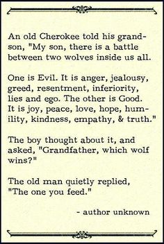 """An old Cherokee told his grandson, """"My son, there is a battle between two wolves inside us all. One is Evil. It is anger, jealousy, greed, resentment, inferiority, lies and ego. The other is Good. It is joy, peace, love, hope, humility, kindness, empathy & truth."""" The boy thought about it and asked, """"Grandfather, which wolf wins?"""" The old man quietly replied, """"The one you feed."""" Author unknown"""