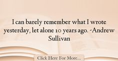 The most popular Andrew Sullivan Quotes About Alone - 1989 : I can barely remember what I wrote yesterday, let alone 10 years ago. -Andrew Sullivan : Best Alone Quotes Andrew Sullivan, Alone Quotes, Let It Be, Writing, Being A Writer, Letter