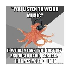 Apparently weird music is the type that artists themselves spend hours writing and the lyrics actually make sense and I can relate to them in my life. Thank God for Green Day and bands like them.... Check out that cool T-Shirt here:  https://www.sunfrog.com/Earth-day-T-Shirt-hoodie-Black-Guys.html?53507