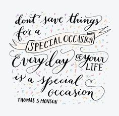 .Don't save things for a Special Occasion. Every day of your Life Is a Special Occasion.