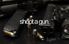 shoot a gun.. again and probably a few more times after that