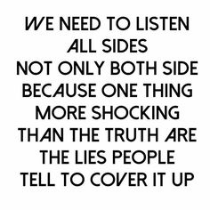 We need to listen all sides not only both side because one thing more shocking than the truth are the lies people tell to cover it up.
