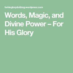 Words, Magic, and Divine Power – For His Glory
