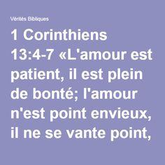 1 Corinthiens 13:4-7 «L'amour est patient, il est plein de bonté; l'amour n'est point envieux, il ne se vante point, il ne s'enfle pas d'orgueil. Il ne fait rien de malhonnête. Il ne cherche point son intérêt, il ne s'irrite point, il ne soupçonne point le mal. Il ne se réjouit point de l'injustice, mais il se réjouit de la vérité. Il excuse tout, il croit tout, il espère tout, il supporte tout.»  Ci-dessous, nous allons essayer d'examiner en profondeur chacune de ces choses qui définissent…