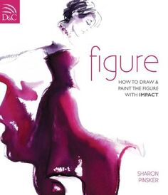 How To Draw And Paint The Figure With Impact by Sharon Pinsker