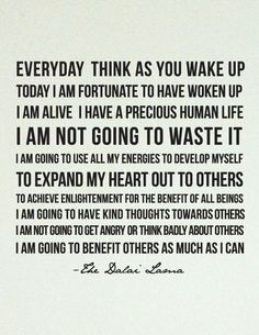 Every day think as you wake up, today I am fortunate to have woken up. I am alive. I have a precious human life. I am not going to waste it. I am going to use all my energies to develop myself to expand my heart out to others, to achieve enlightenment for the benefit of all beings. I am going to have kind thoughts towards others. I am not going to get angry or think badly about others. I am going to benefit others as much as I can. - Dalai Lama #Dalai # Lama [Via Pinterest]