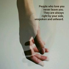 People who love you never leave you.They are always right by your side, unspoken and unheard.
