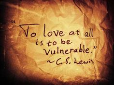Love = vulnerability. It's also courageous, you never know when you'll get your heart broke.