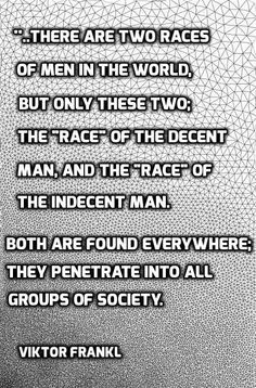 """..there are two races of men in this world, but only these two — the """"race"""" of the decent man and the """"race"""" of the indecent man. Both are found everywhere; they penetrate into all groups of society. No group consists entirely of decent or indecent people. In this sense, no group is of """"pure race"""".. ― Viktor E. Frankl, Man's Search for Meaning"""