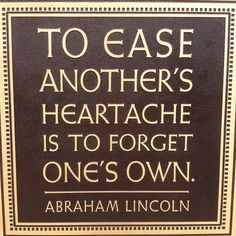"""""""To ease another's heartache is to forget one's own."""" -Abraham Lincoln quote"""