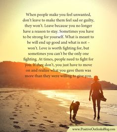 When people make you feel unwanted, don't leave to make them feel sad or guilty, they won't. Leave because you no longer have a reason to stay. Sometimes you have to be strong for yourself. What is...