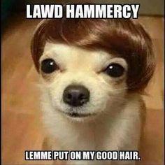 Lawd  Hammercy lemme put on my good hair