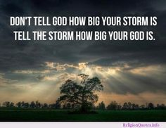 Don't tell God how big your storm is. Tell the storm how big your God is ~~I Love the Bible and Jesus Christ, Christian Quotes and verses. Lds Quotes, Jesus Quotes, Inspirational Quotes, Mormon Quotes, Godly Quotes, Motivational Quotes, Uplifting Quotes, Faith Quotes, Happy Quotes