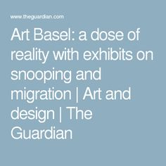 Art Basel: a dose of reality with exhibits on snooping and migration | Art and design | The Guardian