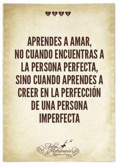 Aprendes a amar, no cuando encuentras a la persona perfecta, sino cuando aprendes a creer en la perfeccion de una persona imperfecta