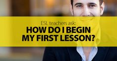 ESL Teachers Ask: How Do I Begin My First Lesson?