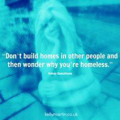 """""""Don't build homes in other people and then wonder why you're homeless."""" —Kelsey Gustafsson  #quote #wisdom #relationship #love"""