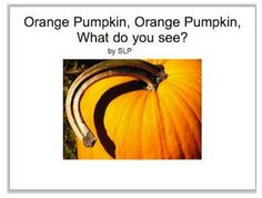 Therapy Resource of the Week: Orange Pumpkin, Orange Pumpkin What do You See?   - Pinned by @PediaStaff – Please Visit http://ht.ly/63sNt for all our pediatric therapy pins