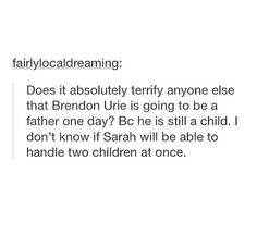 I will babysit/adopt Brendon and his kid. Mom and Dad won't even notice an adult child and an actual child, because I am one of seven kids, and four of them are legal adults, so they wouldn't even notice.