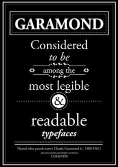 Garamond - Originally designed by Claude Garamond in the early 16th century. Around that time, Leonardo da Vinci begins painting the Mona Lisa, and Michelangelo sculpts the David (finished in 1504).