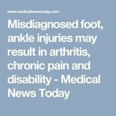 Misdiagnosed foot, ankle injuries may result in arthritis, chronic pain and disability - Medical News Today