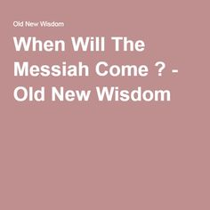 When Will The Messiah Come ? - Old New Wisdom