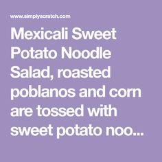 Mexicali Sweet Potato Noodle Salad, roasted poblanos and corn are tossed with sweet potato noodles, kale and veggies in a simple lime Mexicali dressing.