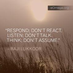 Respond - don't react Listen- don't talk Think- don't assume