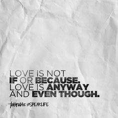 Love is not if or because. Love is anyway and even though.