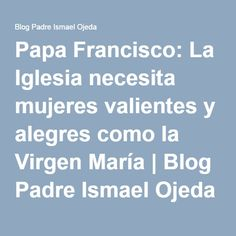 Papa Francisco: La Iglesia necesita mujeres valientes y alegres como la Virgen María | Blog Padre Ismael Ojeda