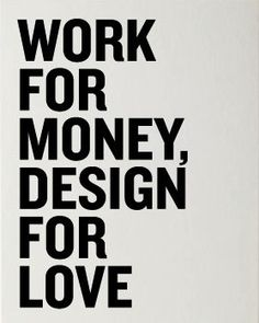 Work for money, design fro love