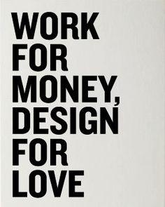 Work for money, design fro love