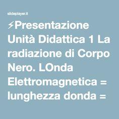 ⚡Presentazione Unità Didattica 1 La radiazione di Corpo Nero. LOnda Elettromagnetica = lunghezza donda = frequenza c = velocità della luce = 300 000 km/s.