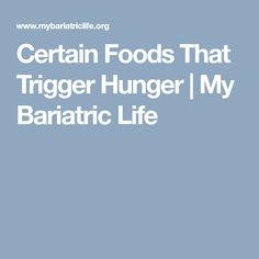 Certain Foods That Trigger Hunger | My Bariatric Life