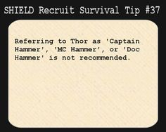 S.H.I.E.L.D. Recruit Survival Tip #37:Referring to Thor as 'Captain Hammer', 'MC Hammer', or 'Doc Hammer' is not recommended.