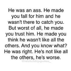 He was an ass. He made you fall for him and he wasn't there to catch you ...