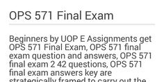 Beginners if you are searching simple or easy to understandable OPS 571final exam guide on the internet, Here UOP E Assignments are provide you to excellent OPS 571 final exam answers, OPS 571 final exam question and answers,OPS 571 final exam 2 47 questions in USA. Read more about ECO 372 final exam Just visit our website: www.uopeassignments.com/university-of-phoenix/OPS-571.html
