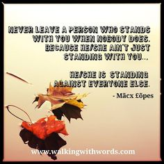 Never leave a person who stands with you when nobody does because he/she ain't just standing with you... He/She is standing against everyone else. - Mãcx õpes  #walkingwithwords #efforts #love #lovequotes #lifequotes #inspiration #indianreader