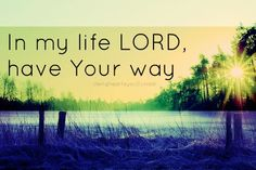In my life, Lord, have Your way.