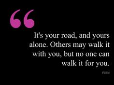 It's your road, and yours alone. Others may walk it with you, but no one can walk it for you.