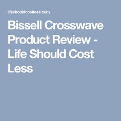 Bissell Crosswave Product Review - Life Should Cost Less