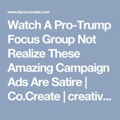 Watch A Pro-Trump Focus Group Not Realize These Amazing Campaign Ads Are Satire | Co.Create | creativity + culture + commerce