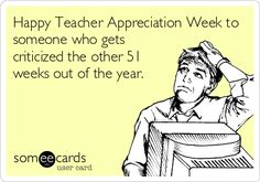 Happy Teacher Appreciation Week to someone who gets criticized the other 51 weeks out of the year.